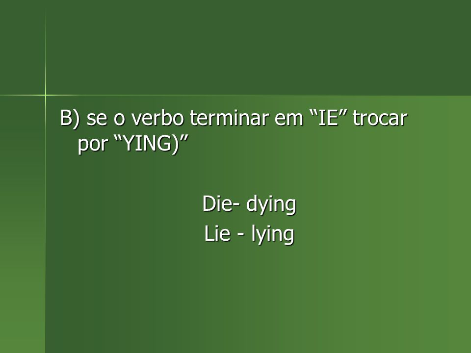 """B) se o verbo terminar em """"IE"""" trocar por """"YING)"""" Die- dying Lie - lying"""
