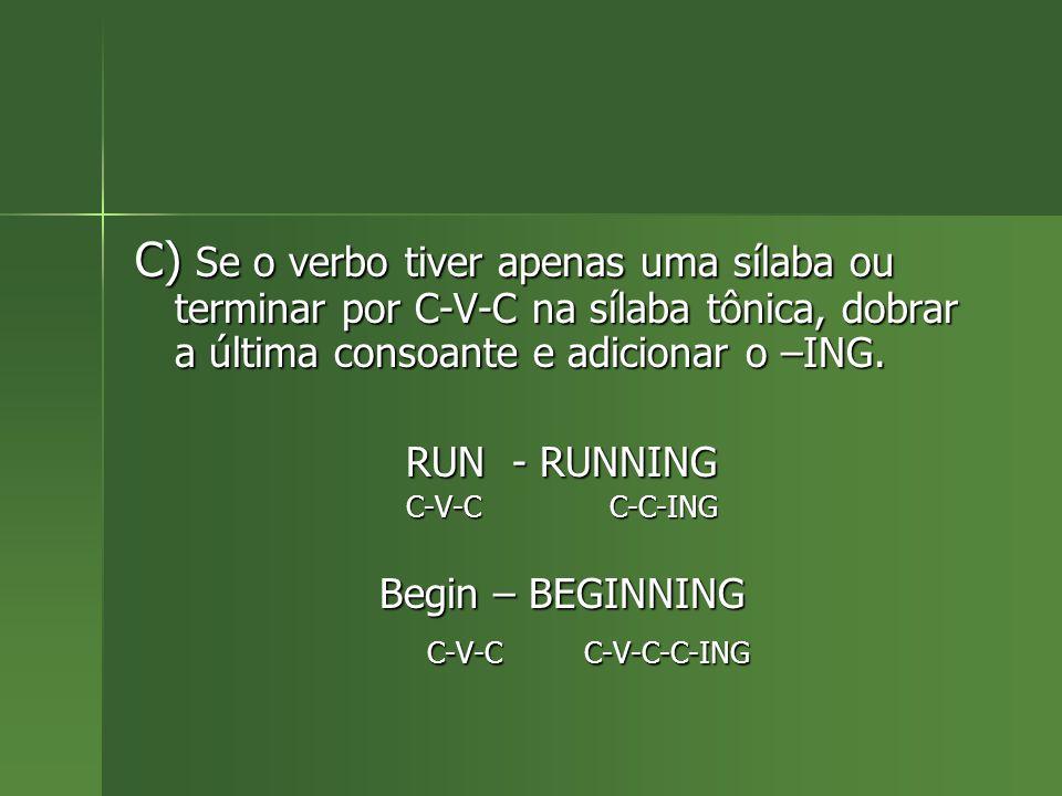 C) Se o verbo tiver apenas uma sílaba ou terminar por C-V-C na sílaba tônica, dobrar a última consoante e adicionar o –ING. RUN - RUNNING C-V-C C-C-IN