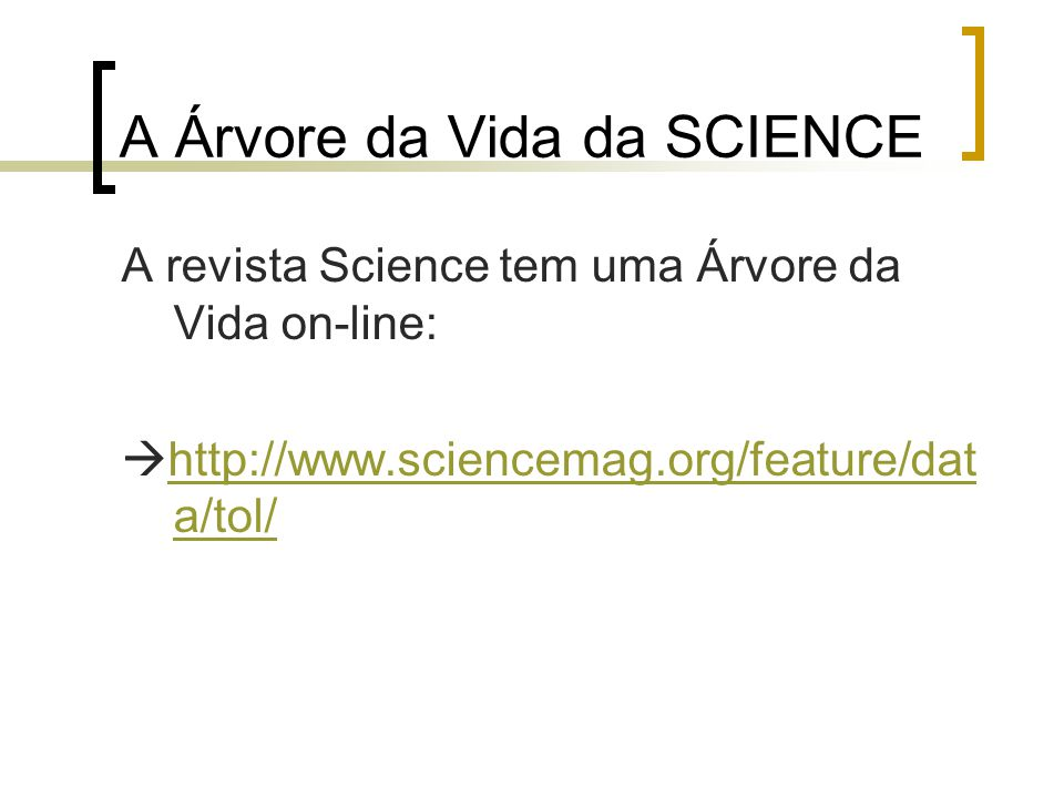 A Árvore da Vida da SCIENCE A revista Science tem uma Árvore da Vida on-line:  http://www.sciencemag.org/feature/dat a/tol/ http://www.sciencemag.org/feature/dat a/tol/