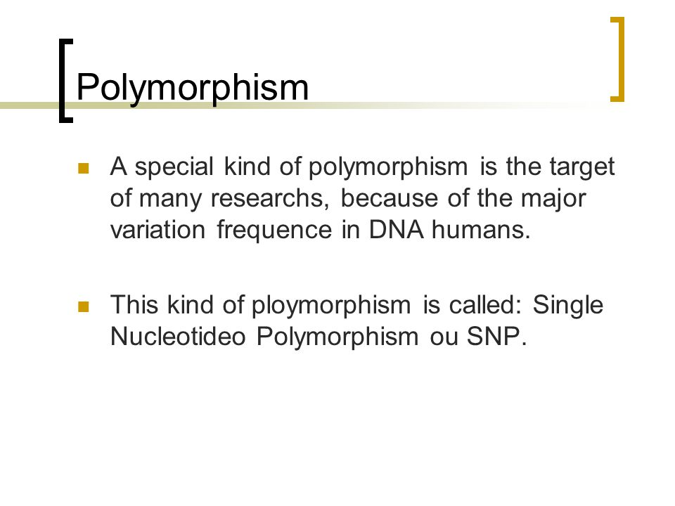 Polymorphism A special kind of polymorphism is the target of many researchs, because of the major variation frequence in DNA humans. This kind of ploy