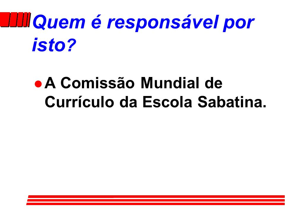 Quem é responsável por isto ? l A Comissão Mundial de Currículo da Escola Sabatina.