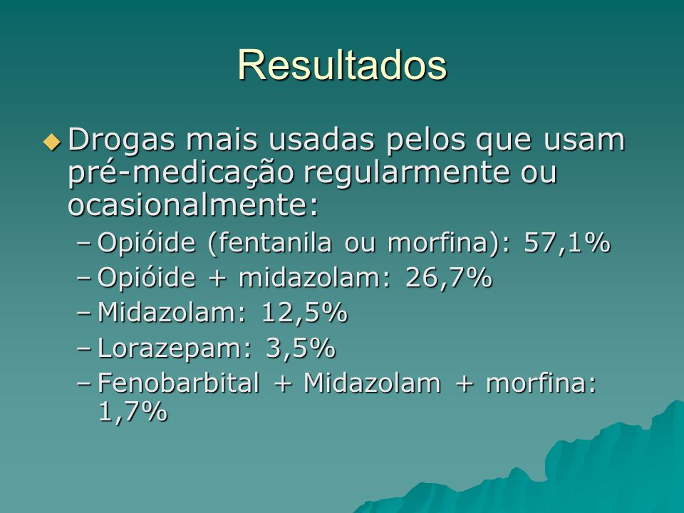 Resultados  Drogas mais usadas pelos que usam pré-medicação regularmente ou ocasionalmente: –Opióide (fentanila ou morfina): 57,1% –Opióide + midazolam: 26,7% –Midazolam: 12,5% –Lorazepam: 3,5% –Fenobarbital + Midazolam + morfina: 1,7%
