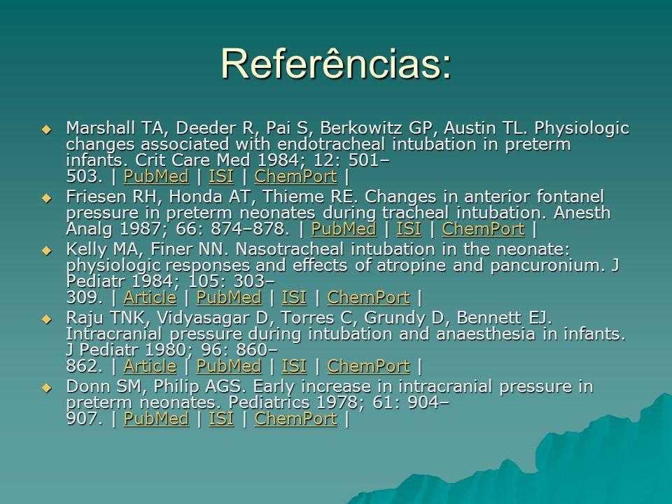 Referências:  Marshall TA, Deeder R, Pai S, Berkowitz GP, Austin TL. Physiologic changes associated with endotracheal intubation in preterm infants.
