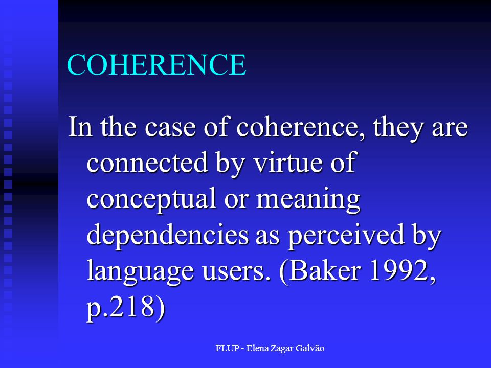 FLUP - Elena Zagar Galvão COHERENCE In the case of coherence, they are connected by virtue of conceptual or meaning dependencies as perceived by language users.