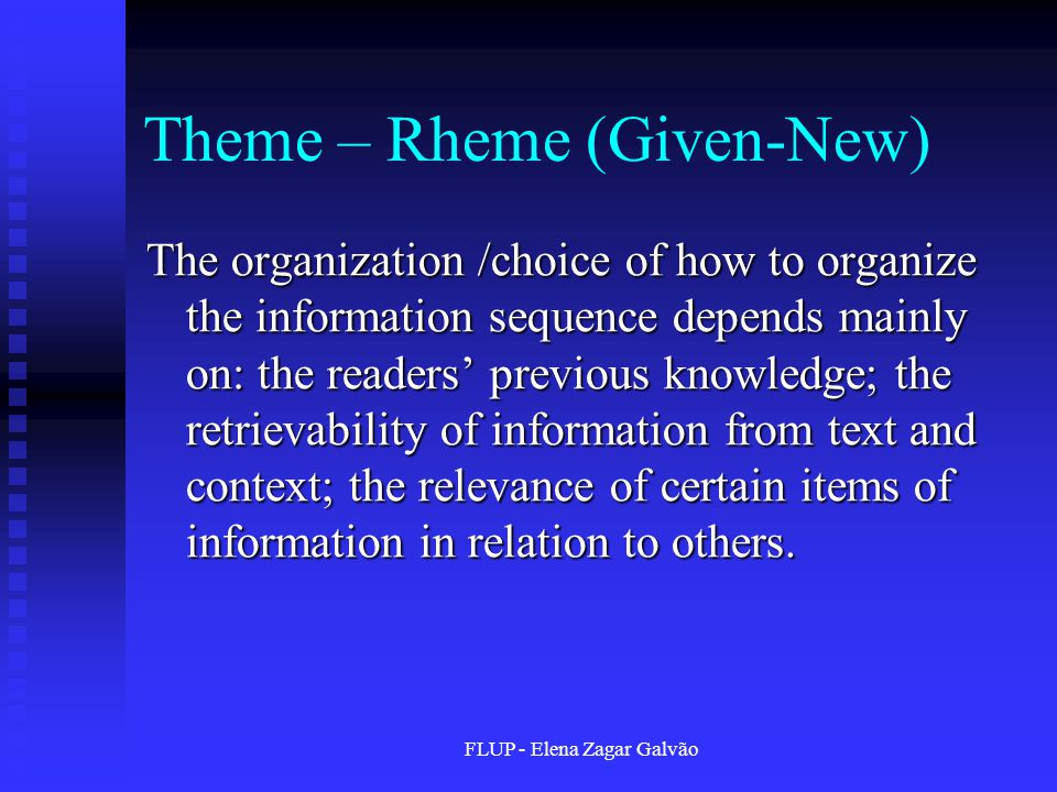 FLUP - Elena Zagar Galvão Theme – Rheme (Given-New) The organization /choice of how to organize the information sequence depends mainly on: the readers' previous knowledge; the retrievability of information from text and context; the relevance of certain items of information in relation to others.