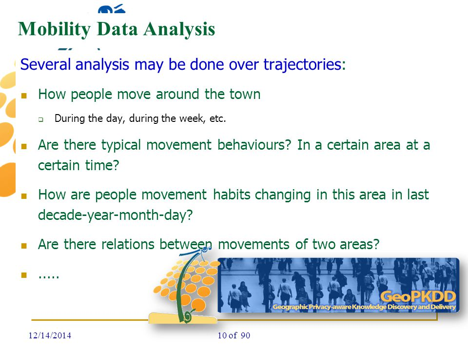 Mobility Data Analysis Several analysis may be done over trajectories: How people move around the town  During the day, during the week, etc. Are the