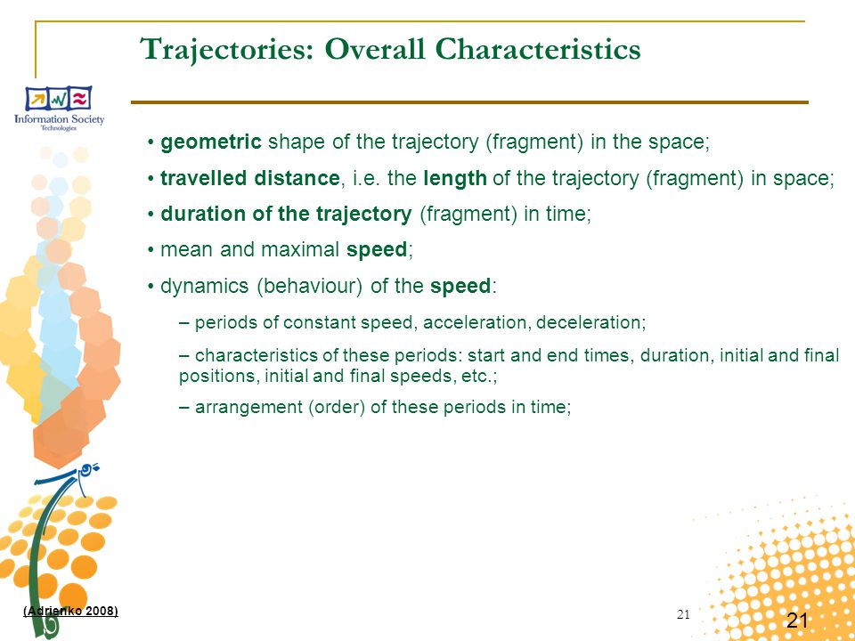 21 Trajectories: Overall Characteristics geometric shape of the trajectory (fragment) in the space; travelled distance, i.e. the length of the traject