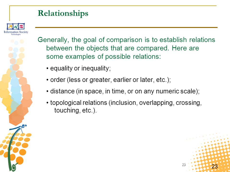 23 Relationships Generally, the goal of comparison is to establish relations between the objects that are compared. Here are some examples of possible