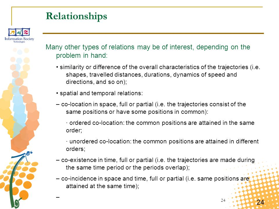 24 Relationships Many other types of relations may be of interest, depending on the problem in hand: similarity or difference of the overall characteristics of the trajectories (i.e.