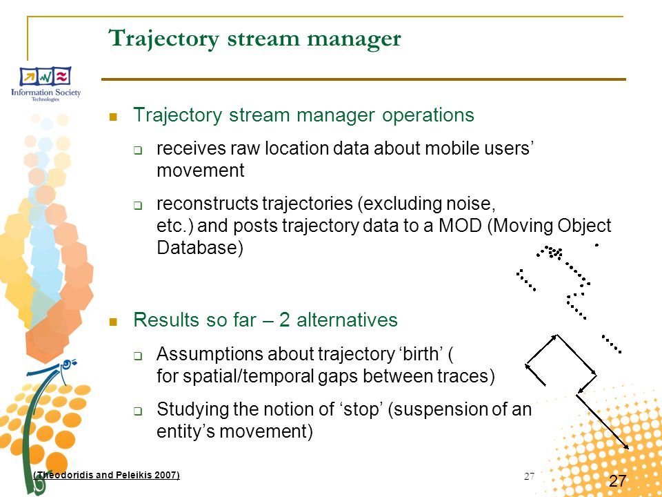 27 Trajectory stream manager Trajectory stream manager operations  receives raw location data about mobile users' movement  reconstructs trajectories (excluding noise, etc.) and posts trajectory data to a MOD (Moving Object Database) Results so far – 2 alternatives  Assumptions about trajectory 'birth' ( for spatial/temporal gaps between traces)  Studying the notion of 'stop' (suspension of an entity's movement) (Theodoridis and Peleikis 2007)