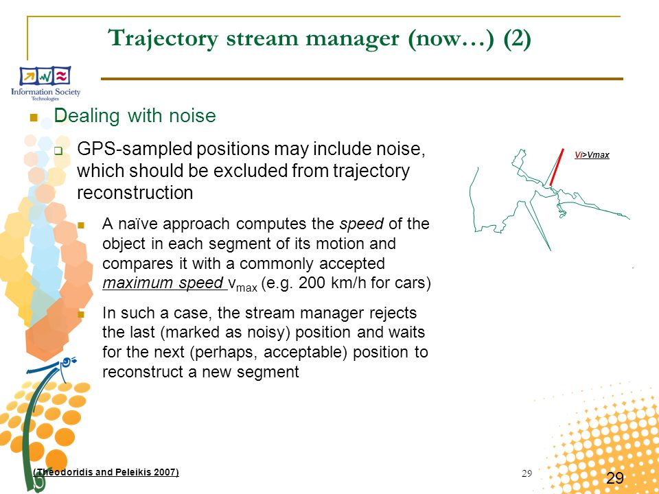 29 Trajectory stream manager (now…) (2) Dealing with noise  GPS-sampled positions may include noise, which should be excluded from trajectory reconstruction A naïve approach computes the speed of the object in each segment of its motion and compares it with a commonly accepted maximum speed v max (e.g.