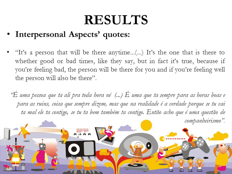 RESULTS Interpersonal Aspects' quotes: It's a person that will be there anytime...(...) It's the one that is there to whether good or bad times, like they say, but in fact it's true, because if you're feeling bad, the person will be there for you and if you're feeling well the person will also be there .