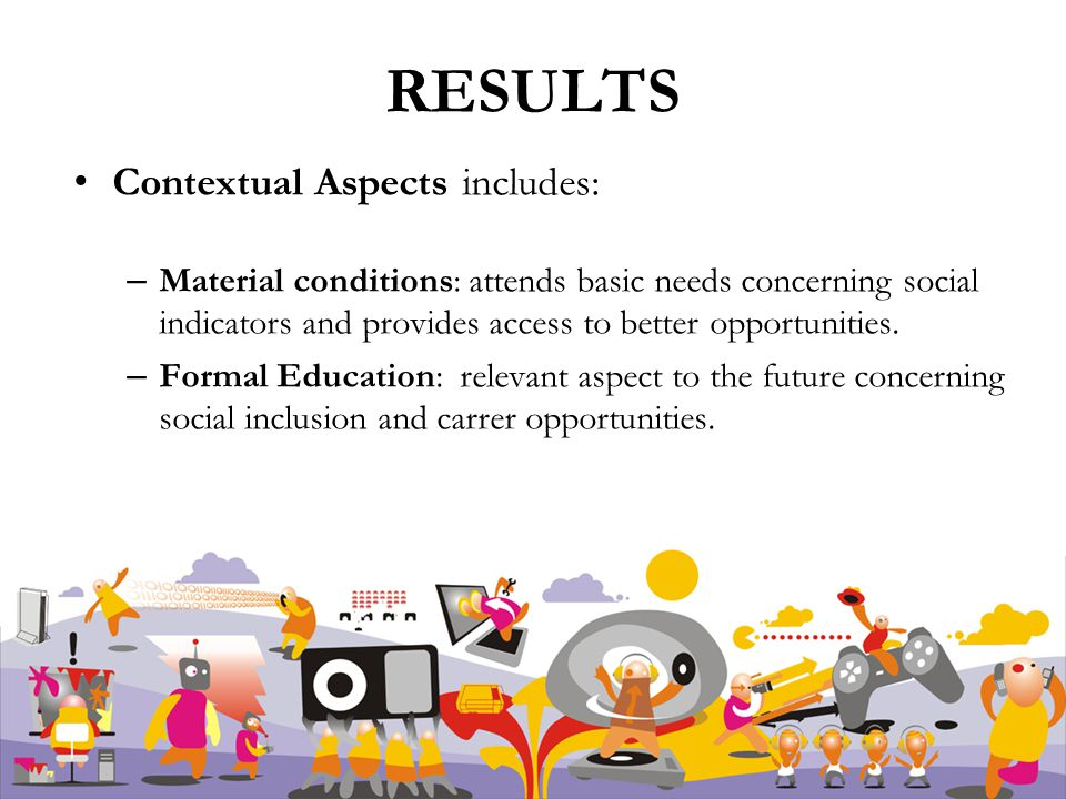RESULTS Contextual Aspects includes: – Material conditions: attends basic needs concerning social indicators and provides access to better opportunities.