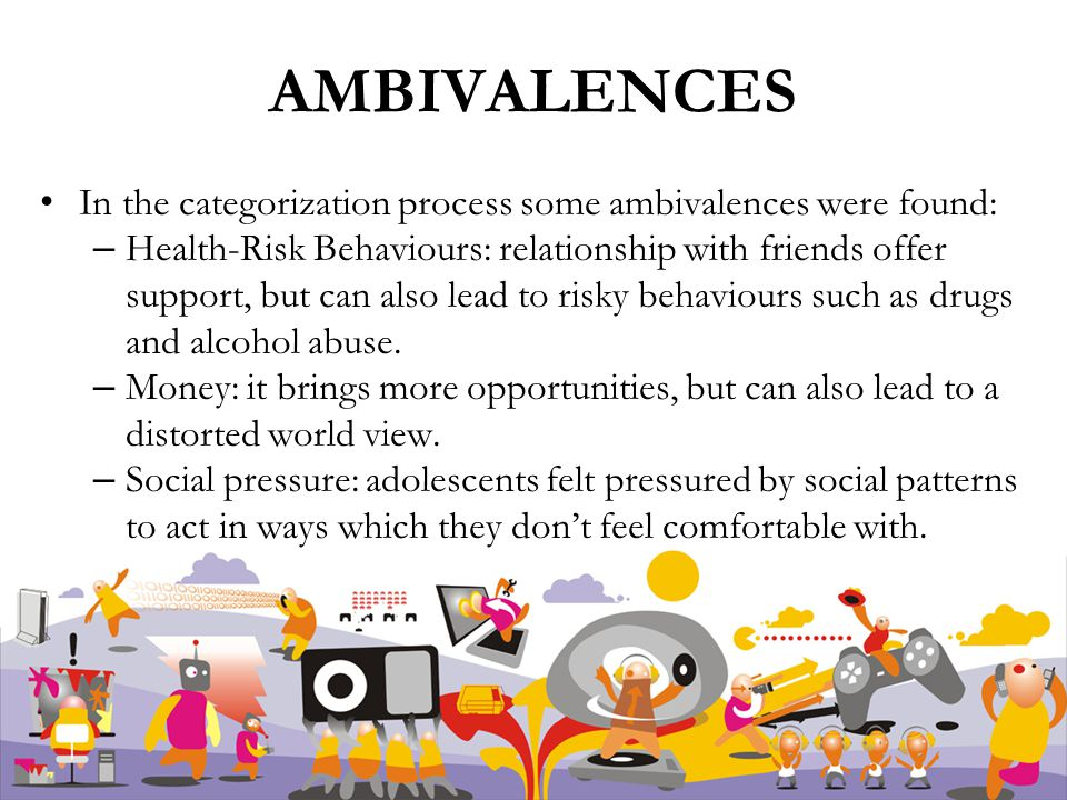 AMBIVALENCES In the categorization process some ambivalences were found: – Health-Risk Behaviours: relationship with friends offer support, but can also lead to risky behaviours such as drugs and alcohol abuse.