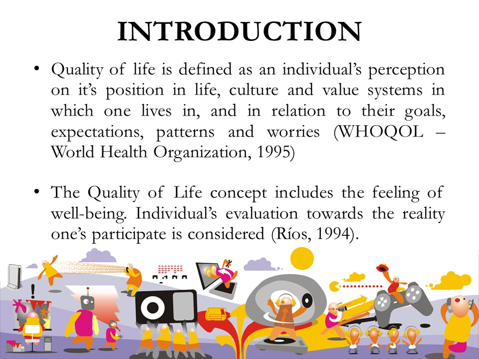 Quality of life is defined as an individual's perception on it's position in life, culture and value systems in which one lives in, and in relation to their goals, expectations, patterns and worries (WHOQOL – World Health Organization, 1995) The Quality of Life concept includes the feeling of well-being.