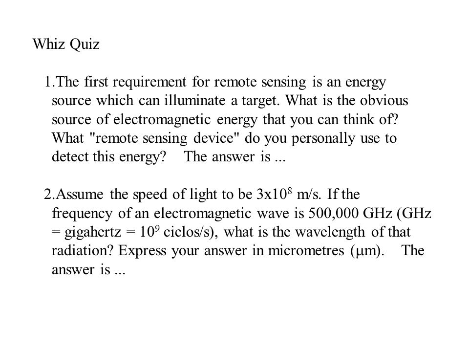 Whiz Quiz 1.The first requirement for remote sensing is an energy source which can illuminate a target.