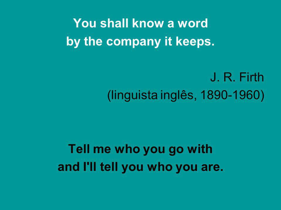 You shall know a word by the company it keeps. J. R. Firth (linguista inglês, 1890-1960) Tell me who you go with and I'll tell you who you are.