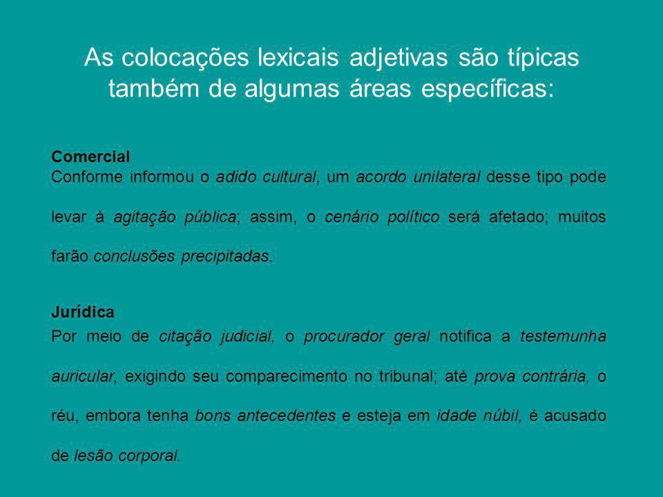 As colocações lexicais adjetivas são típicas também de algumas áreas específicas: Conforme informou o adido cultural, um acordo unilateral desse tipo
