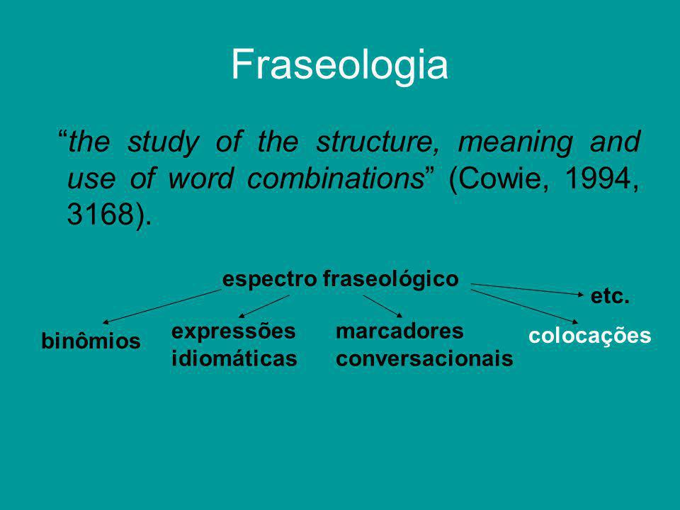 "Fraseologia ""the study of the structure, meaning and use of word combinations"" (Cowie, 1994, 3168). espectro fraseológico expressões idiomáticas binôm"