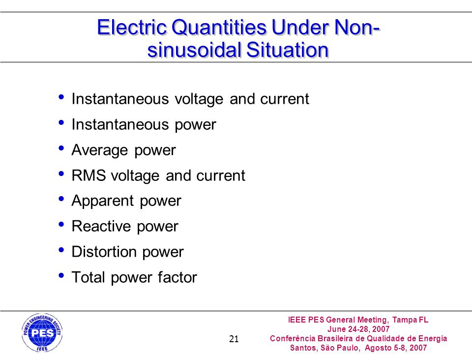 IEEE PES General Meeting, Tampa FL June 24-28, 2007 Conferência Brasileira de Qualidade de Energia Santos, São Paulo, Agosto 5-8, 2007 22 Electric Quantities Under Non- sinusoidal Situation Instantaneous Voltage and Current Instantaneous and Average Power