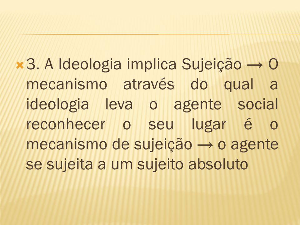  3. A Ideologia implica Sujeição → O mecanismo através do qual a ideologia leva o agente social reconhecer o seu lugar é o mecanismo de sujeição → o