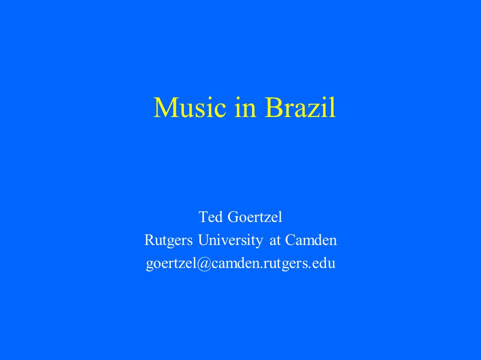 Music in Brazil Ted Goertzel Rutgers University at Camden goertzel@camden.rutgers.edu