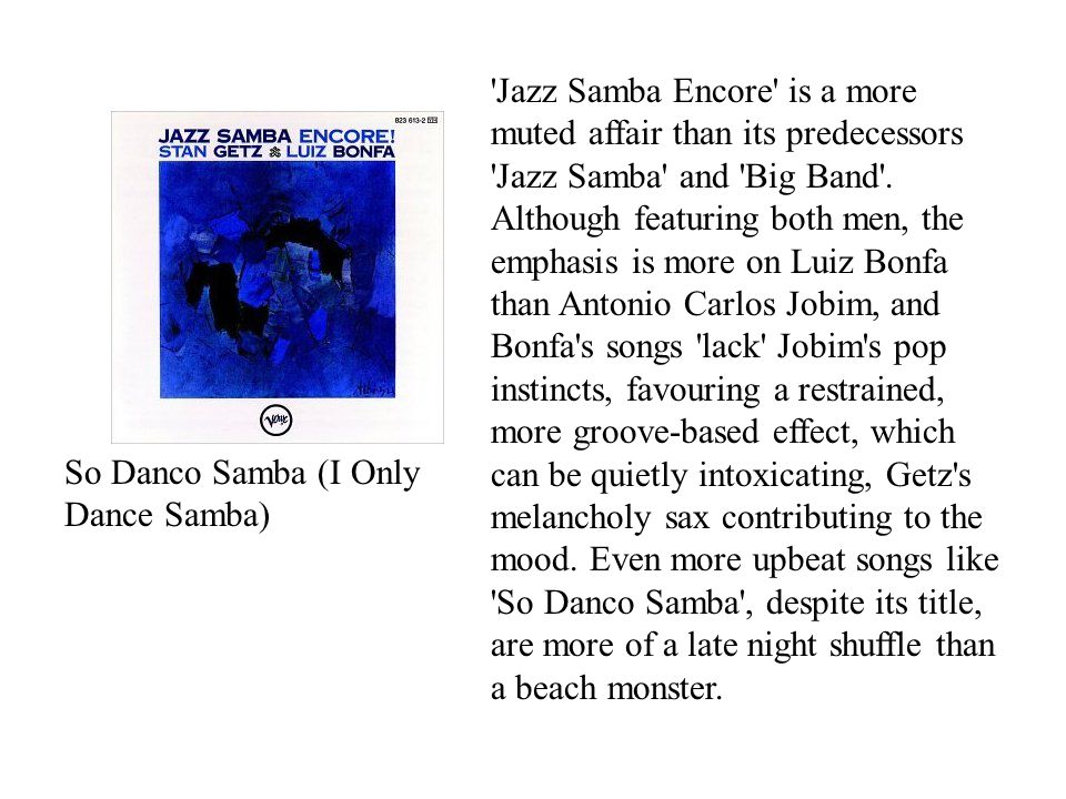 So Danco Samba (I Only Dance Samba) Jazz Samba Encore is a more muted affair than its predecessors Jazz Samba and Big Band .
