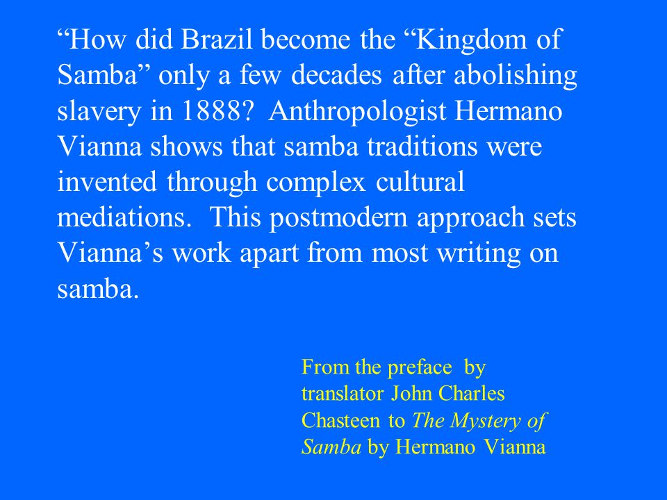 From the preface by translator John Charles Chasteen to The Mystery of Samba by Hermano Vianna How did Brazil become the Kingdom of Samba only a few decades after abolishing slavery in 1888.