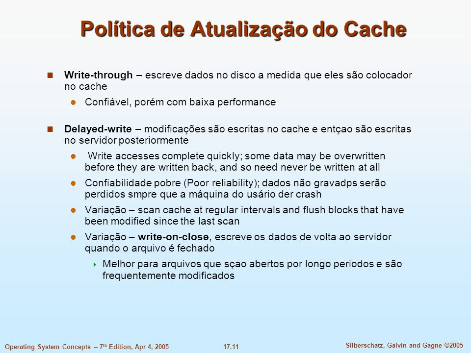 17.11 Silberschatz, Galvin and Gagne ©2005 Operating System Concepts – 7 th Edition, Apr 4, 2005 Política de Atualização do Cache Write-through – escreve dados no disco a medida que eles são colocador no cache Confiável, porém com baixa performance Delayed-write – modificações são escritas no cache e entçao são escritas no servidor posteriormente Write accesses complete quickly; some data may be overwritten before they are written back, and so need never be written at all Confiabilidade pobre (Poor reliability); dados não gravadps serão perdidos smpre que a máquina do usário der crash Variação – scan cache at regular intervals and flush blocks that have been modified since the last scan Variação – write-on-close, escreve os dados de volta ao servidor quando o arquivo é fechado  Melhor para arquivos que sçao abertos por longo periodos e são frequentemente modificados
