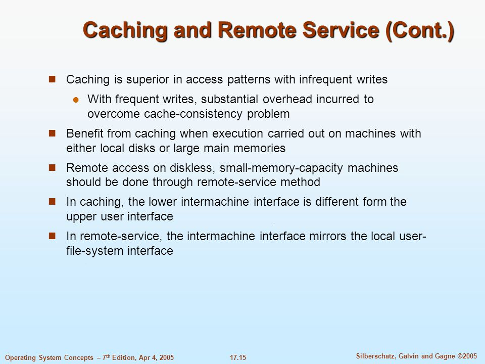 17.15 Silberschatz, Galvin and Gagne ©2005 Operating System Concepts – 7 th Edition, Apr 4, 2005 Caching and Remote Service (Cont.) Caching is superior in access patterns with infrequent writes With frequent writes, substantial overhead incurred to overcome cache-consistency problem Benefit from caching when execution carried out on machines with either local disks or large main memories Remote access on diskless, small-memory-capacity machines should be done through remote-service method In caching, the lower intermachine interface is different form the upper user interface In remote-service, the intermachine interface mirrors the local user- file-system interface