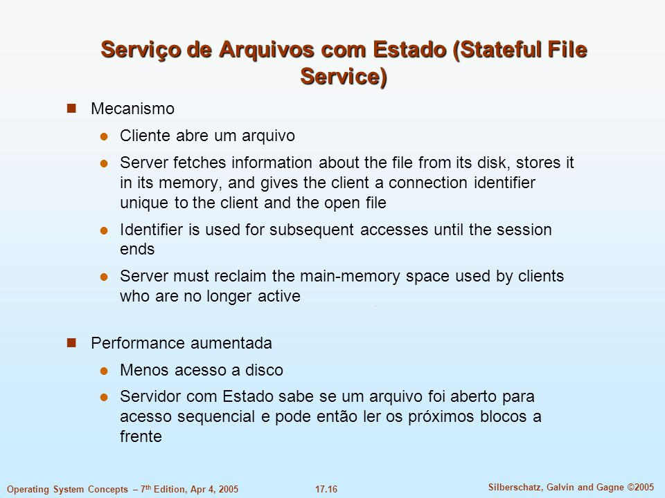 17.16 Silberschatz, Galvin and Gagne ©2005 Operating System Concepts – 7 th Edition, Apr 4, 2005 Serviço de Arquivos com Estado (Stateful File Service) Mecanismo Cliente abre um arquivo Server fetches information about the file from its disk, stores it in its memory, and gives the client a connection identifier unique to the client and the open file Identifier is used for subsequent accesses until the session ends Server must reclaim the main-memory space used by clients who are no longer active Performance aumentada Menos acesso a disco Servidor com Estado sabe se um arquivo foi aberto para acesso sequencial e pode então ler os próximos blocos a frente