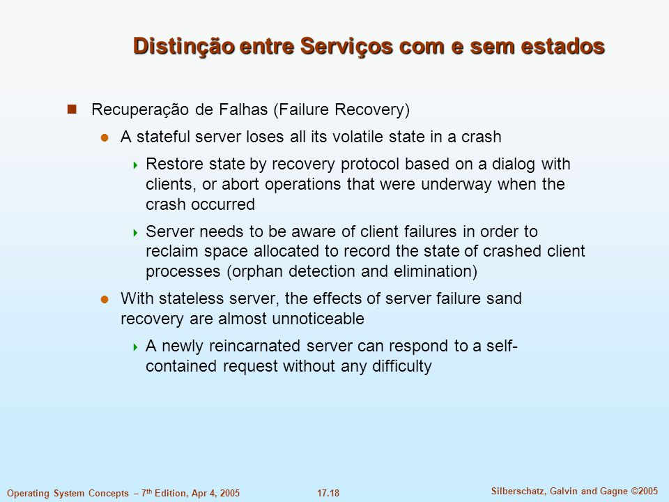 17.18 Silberschatz, Galvin and Gagne ©2005 Operating System Concepts – 7 th Edition, Apr 4, 2005 Distinção entre Serviços com e sem estados Recuperação de Falhas (Failure Recovery) A stateful server loses all its volatile state in a crash  Restore state by recovery protocol based on a dialog with clients, or abort operations that were underway when the crash occurred  Server needs to be aware of client failures in order to reclaim space allocated to record the state of crashed client processes (orphan detection and elimination) With stateless server, the effects of server failure sand recovery are almost unnoticeable  A newly reincarnated server can respond to a self- contained request without any difficulty