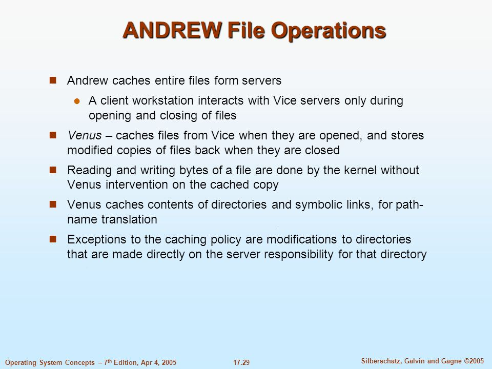 17.29 Silberschatz, Galvin and Gagne ©2005 Operating System Concepts – 7 th Edition, Apr 4, 2005 ANDREW File Operations Andrew caches entire files form servers A client workstation interacts with Vice servers only during opening and closing of files Venus – caches files from Vice when they are opened, and stores modified copies of files back when they are closed Reading and writing bytes of a file are done by the kernel without Venus intervention on the cached copy Venus caches contents of directories and symbolic links, for path- name translation Exceptions to the caching policy are modifications to directories that are made directly on the server responsibility for that directory