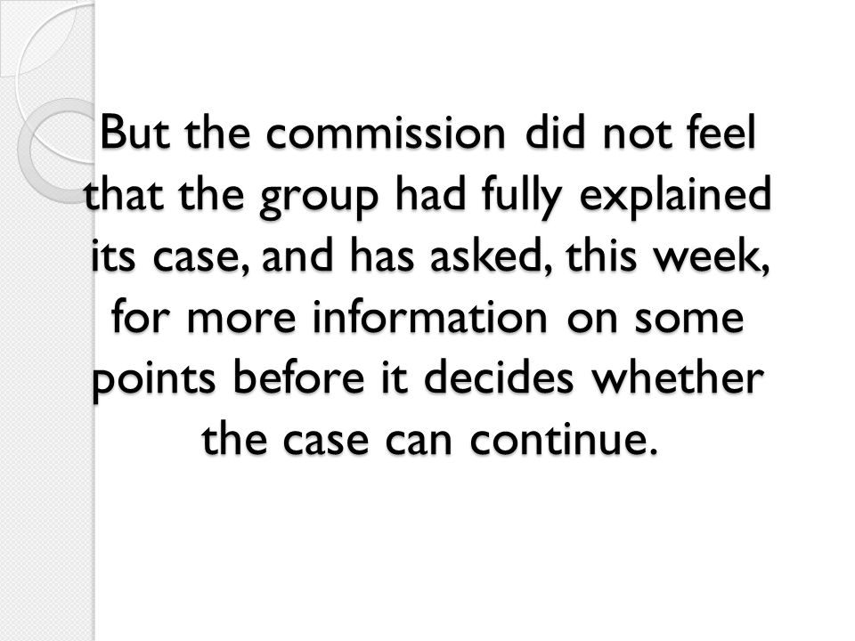 But the commission did not feel that the group had fully explained its case, and has asked, this week, for more information on some points before it d