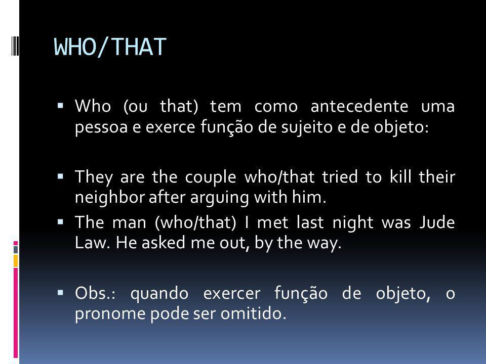WHO/THAT  Who (ou that) tem como antecedente uma pessoa e exerce função de sujeito e de objeto:  They are the couple who/that tried to kill their neighbor after arguing with him.