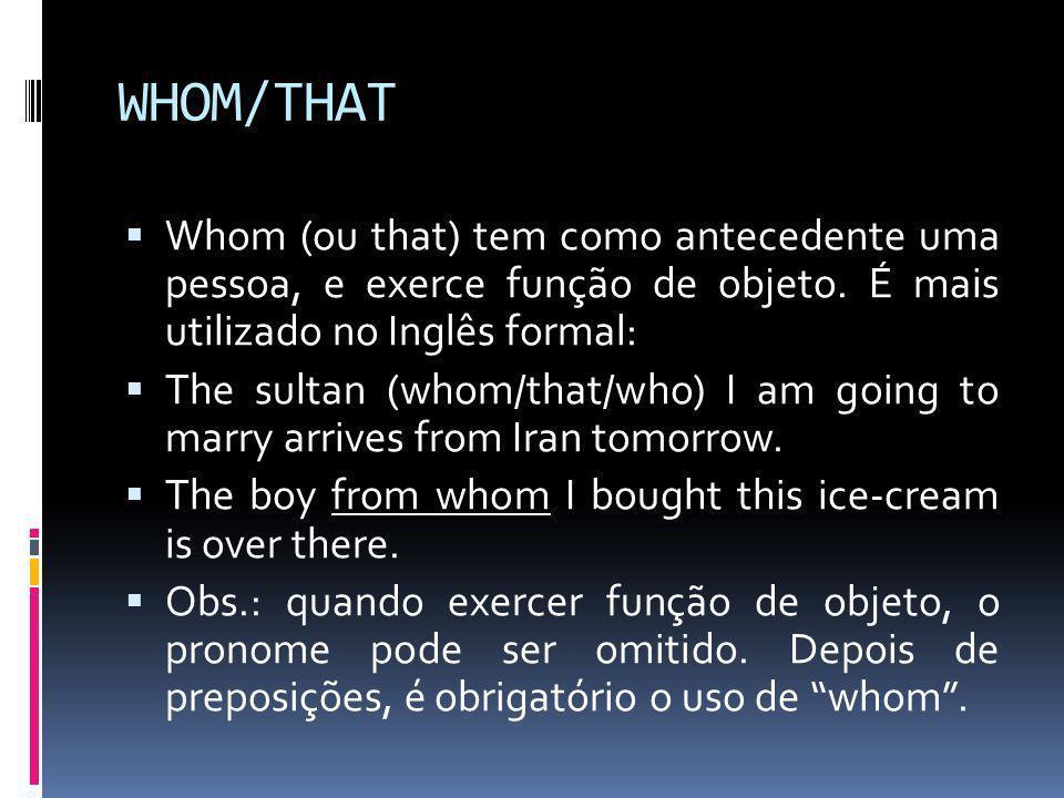 WHOM/THAT  Whom (ou that) tem como antecedente uma pessoa, e exerce função de objeto. É mais utilizado no Inglês formal:  The sultan (whom/that/who)