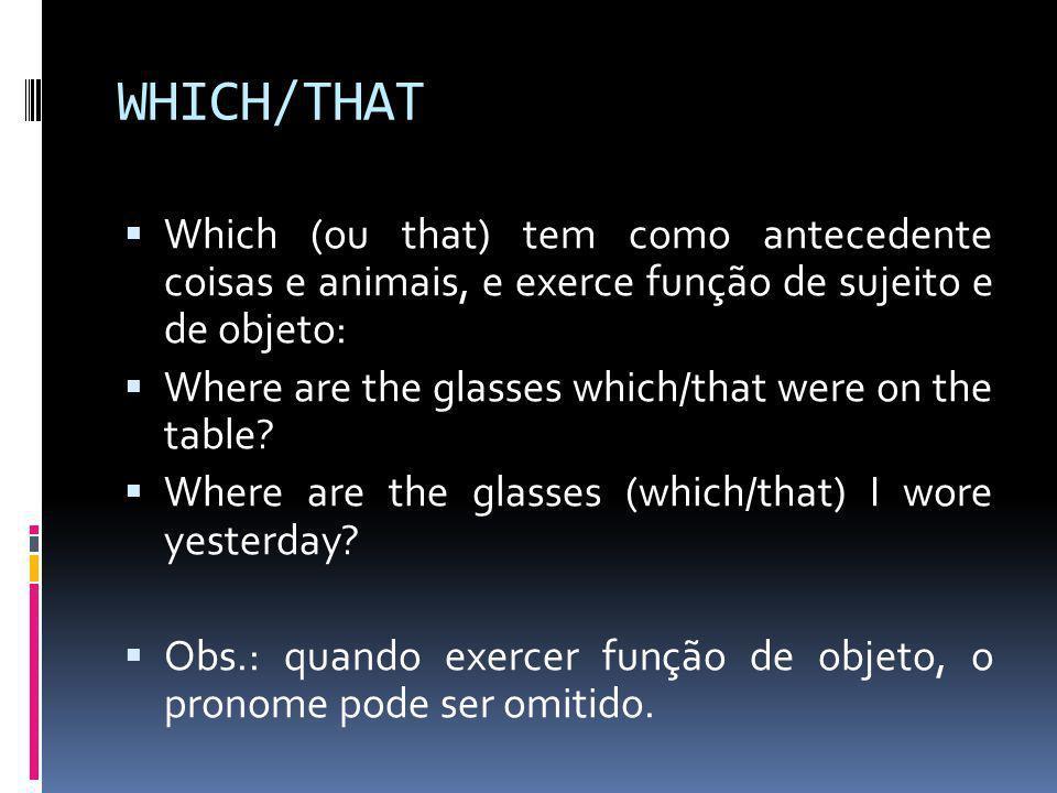 WHICH/THAT  Which (ou that) tem como antecedente coisas e animais, e exerce função de sujeito e de objeto:  Where are the glasses which/that were on the table.
