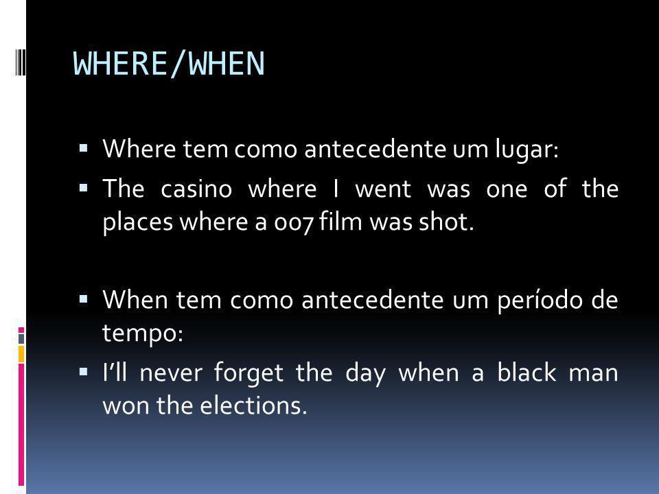 WHERE/WHEN  Where tem como antecedente um lugar:  The casino where I went was one of the places where a 007 film was shot.  When tem como anteceden