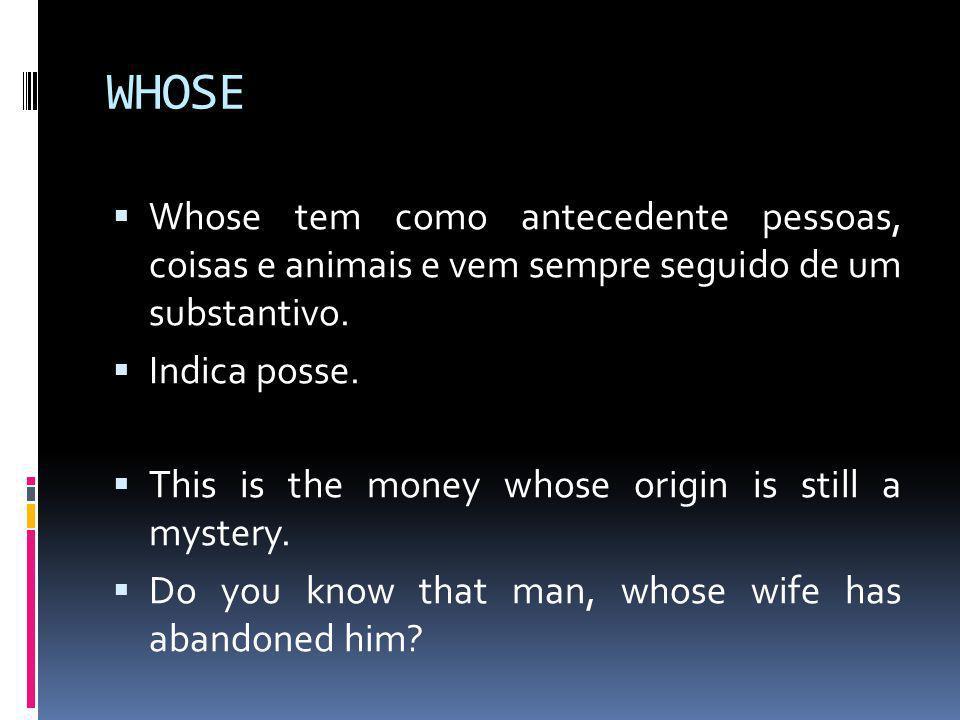 WHOSE  Whose tem como antecedente pessoas, coisas e animais e vem sempre seguido de um substantivo.  Indica posse.  This is the money whose origin