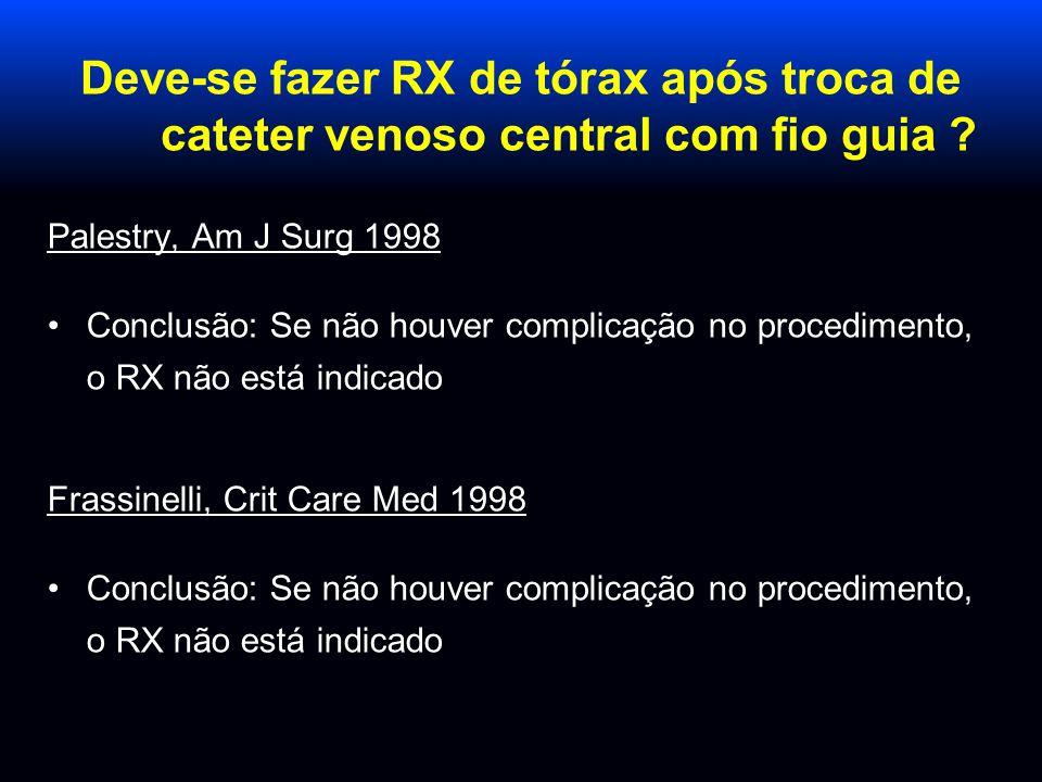 Deve-se fazer RX de tórax após troca de cateter venoso central com fio guia ? Palestry, Am J Surg 1998 Conclusão: Se não houver complicação no procedi