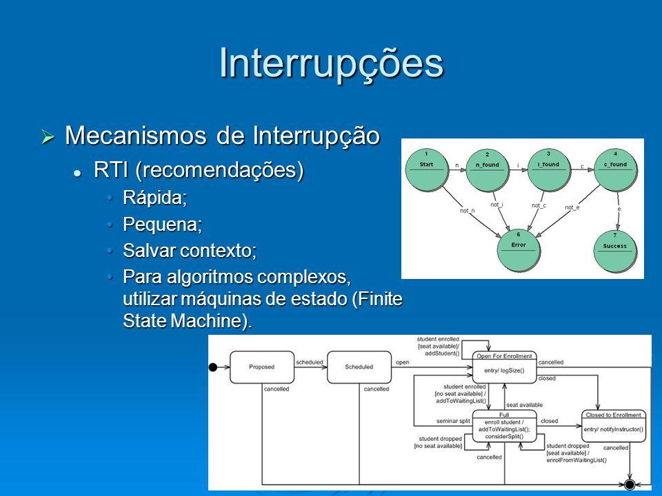 Interrupções  Estrutura de uma RTI Salvar o contexto: salvar variáveis comuns a RTI e programa principal ou outras RTIS (utiliza geralmente PUSHs); Salvar o contexto: salvar variáveis comuns a RTI e programa principal ou outras RTIS (utiliza geralmente PUSHs); Código da RTI: atende as requisições do dispositivo que solicitou a RTI; Código da RTI: atende as requisições do dispositivo que solicitou a RTI; Restaurar o contexto: recuperar o valor das variáveis salvas no item anterior; Restaurar o contexto: recuperar o valor das variáveis salvas no item anterior; RETI: instrução que retorna da RTI.