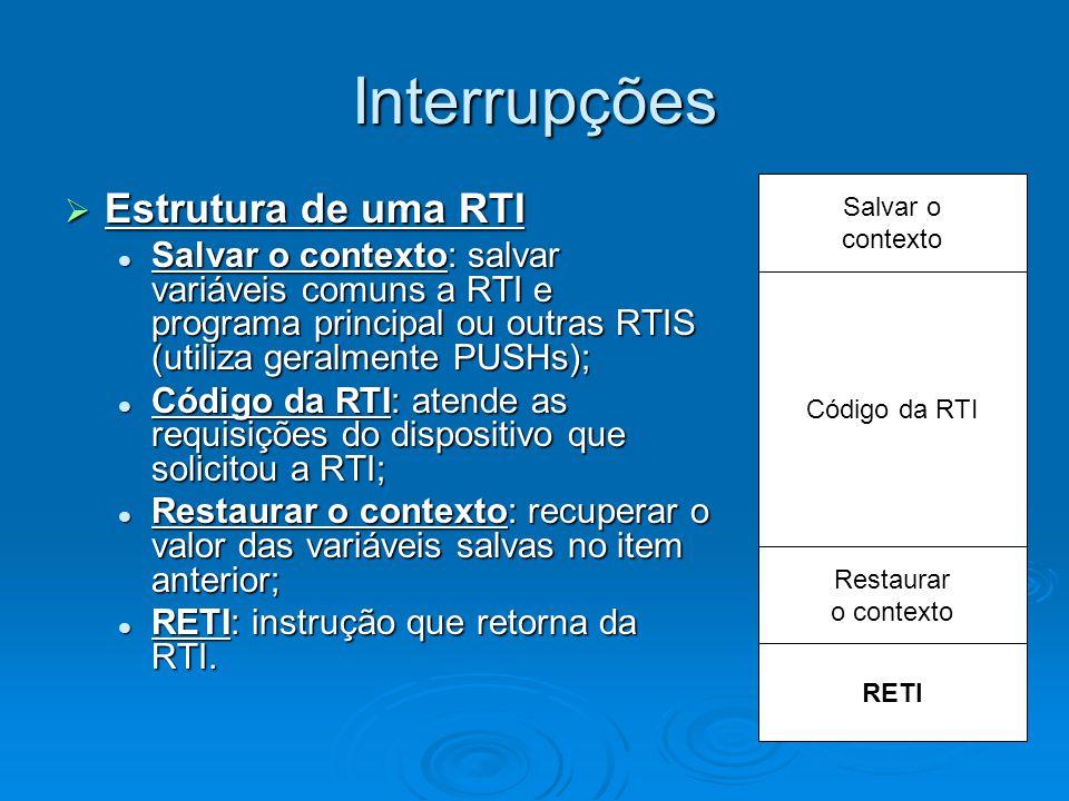 Interrupções  Estrutura de uma RTI Salvar o contexto: salvar variáveis comuns a RTI e programa principal ou outras RTIS (utiliza geralmente PUSHs); S