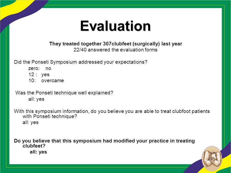 Evaluation They treated together 307clubfeet (surgically) last year 22/40 answered the evaluation forms Did the Ponseti Symposium addressed your expec