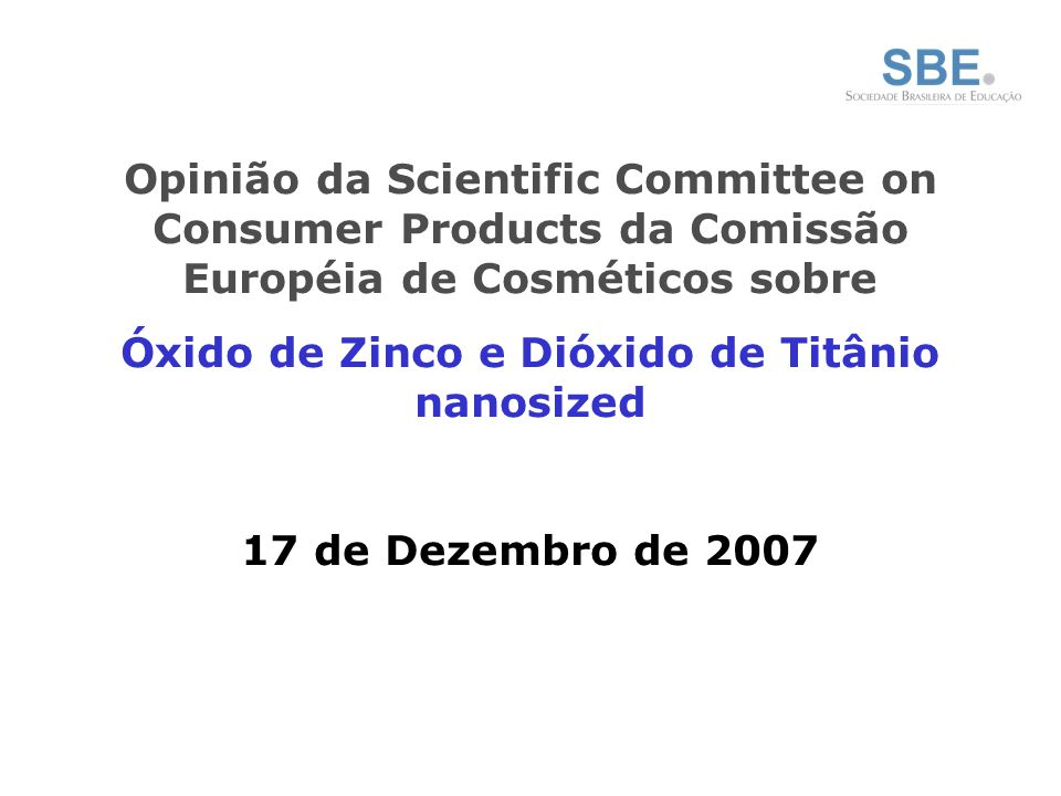 Opinião da Scientific Committee on Consumer Products da Comissão Européia de Cosméticos sobre Óxido de Zinco e Dióxido de Titânio nanosized 17 de Dezembro de 2007