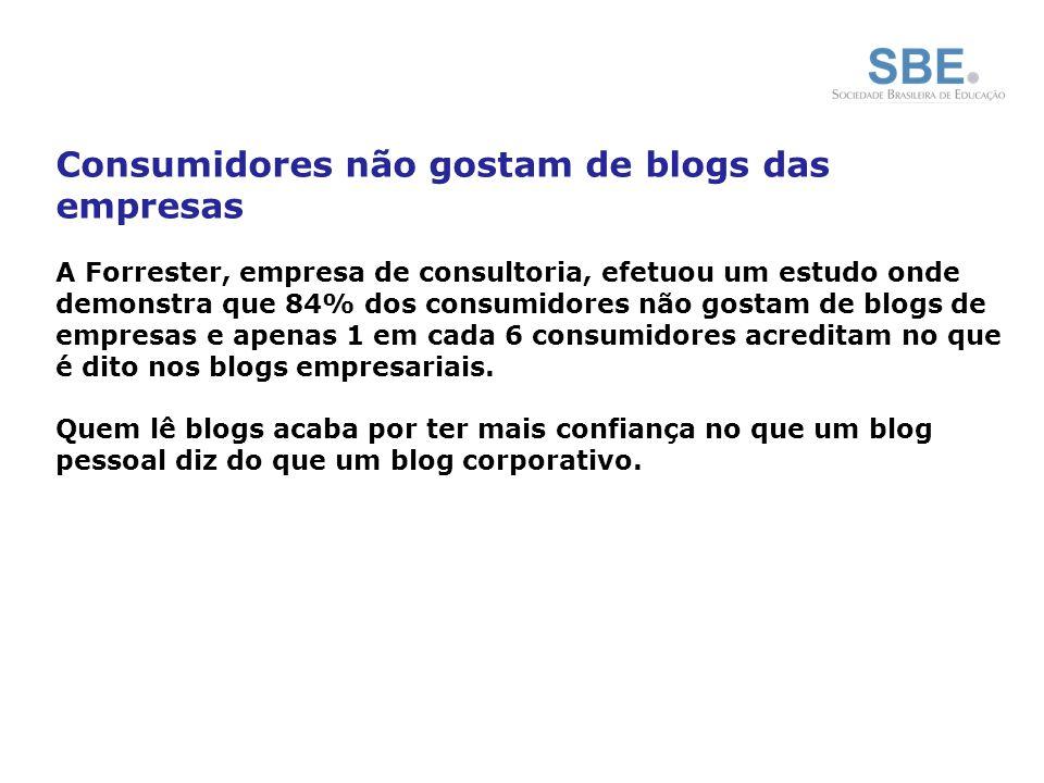 Consumidores não gostam de blogs das empresas A Forrester, empresa de consultoria, efetuou um estudo onde demonstra que 84% dos consumidores não gostam de blogs de empresas e apenas 1 em cada 6 consumidores acreditam no que é dito nos blogs empresariais.