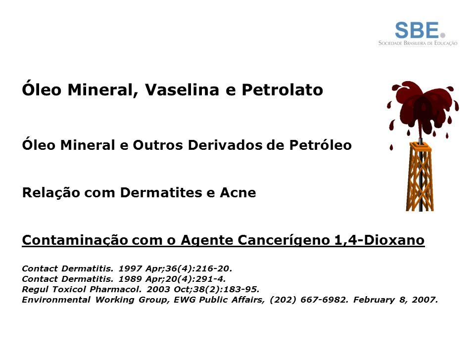 Óleo Mineral, Vaselina e Petrolato Óleo Mineral e Outros Derivados de Petróleo Relação com Dermatites e Acne Contaminação com o Agente Cancerígeno 1,4-Dioxano Contact Dermatitis.