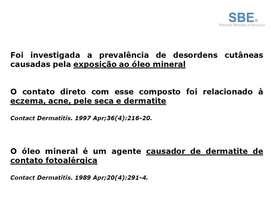 Foi investigada a prevalência de desordens cutâneas causadas pela exposição ao óleo mineral O contato direto com esse composto foi relacionado à eczema, acne, pele seca e dermatite Contact Dermatitis.
