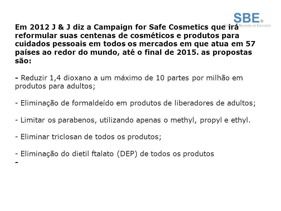 Em 2012 J & J diz a Campaign for Safe Cosmetics que irá reformular suas centenas de cosméticos e produtos para cuidados pessoais em todos os mercados em que atua em 57 países ao redor do mundo, até o final de 2015.