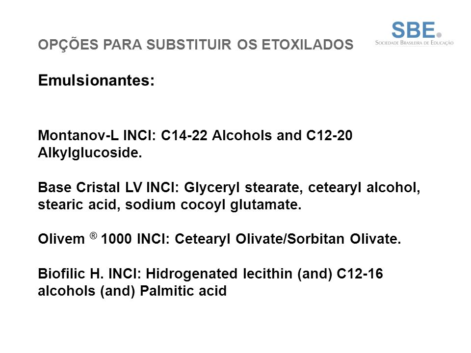 OPÇÕES PARA SUBSTITUIR OS ETOXILADOS Emulsionantes: Montanov-L INCI: C14-22 Alcohols and C12-20 Alkylglucoside.