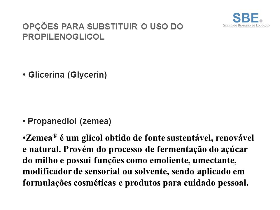 OPÇÕES PARA SUBSTITUIR O USO DO PROPILENOGLICOL Glicerina (Glycerin) Propanediol (zemea) Zemea ® é um glicol obtido de fonte sustentável, renovável e natural.